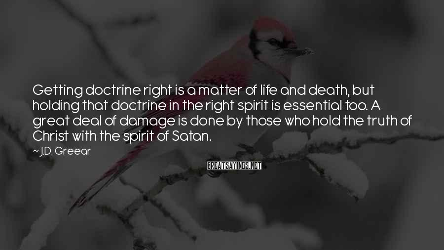 J.D. Greear Sayings: Getting doctrine right is a matter of life and death, but holding that doctrine in