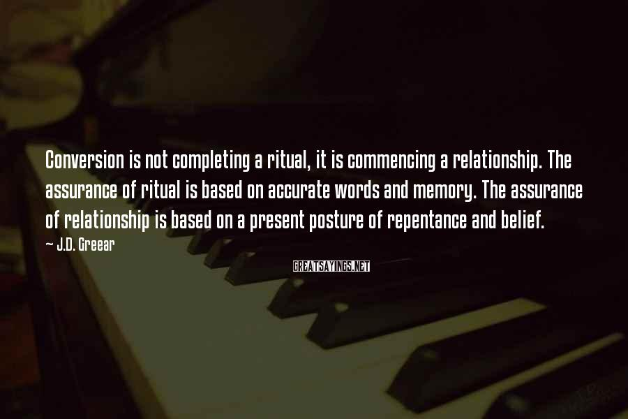 J.D. Greear Sayings: Conversion is not completing a ritual, it is commencing a relationship. The assurance of ritual