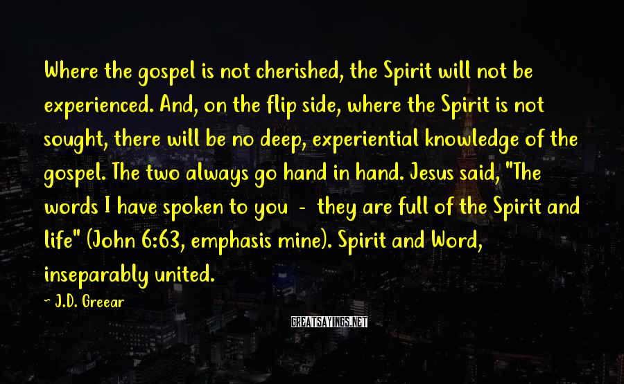 J.D. Greear Sayings: Where the gospel is not cherished, the Spirit will not be experienced. And, on the