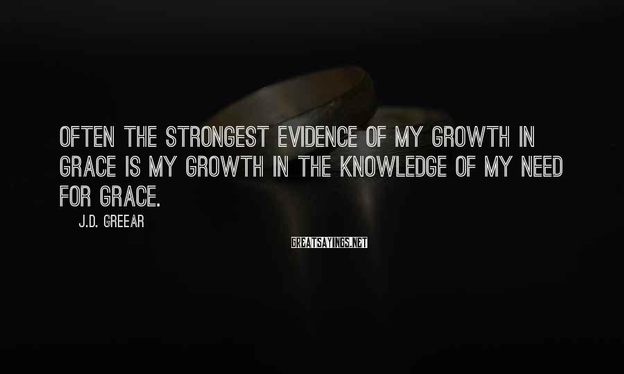 J.D. Greear Sayings: Often the strongest evidence of my growth in grace is my growth in the knowledge