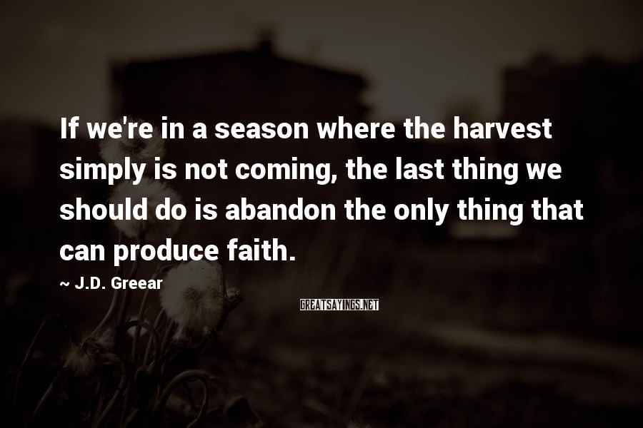 J.D. Greear Sayings: If we're in a season where the harvest simply is not coming, the last thing