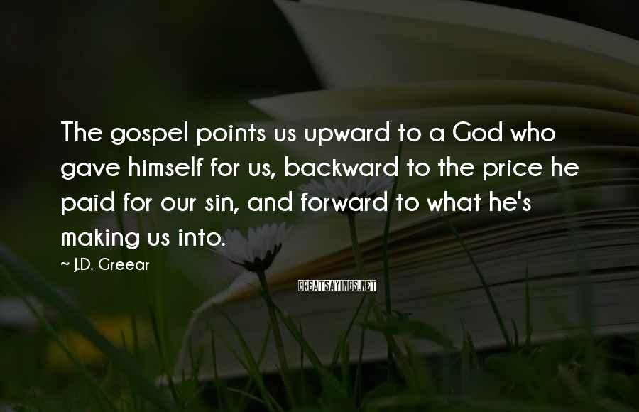 J.D. Greear Sayings: The gospel points us upward to a God who gave himself for us, backward to