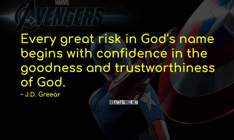 J.D. Greear Sayings: Every great risk in God's name begins with confidence in the goodness and trustworthiness of