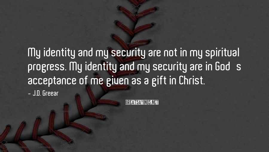 J.D. Greear Sayings: My identity and my security are not in my spiritual progress. My identity and my
