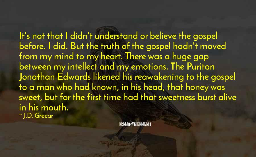 J.D. Greear Sayings: It's not that I didn't understand or believe the gospel before. I did. But the