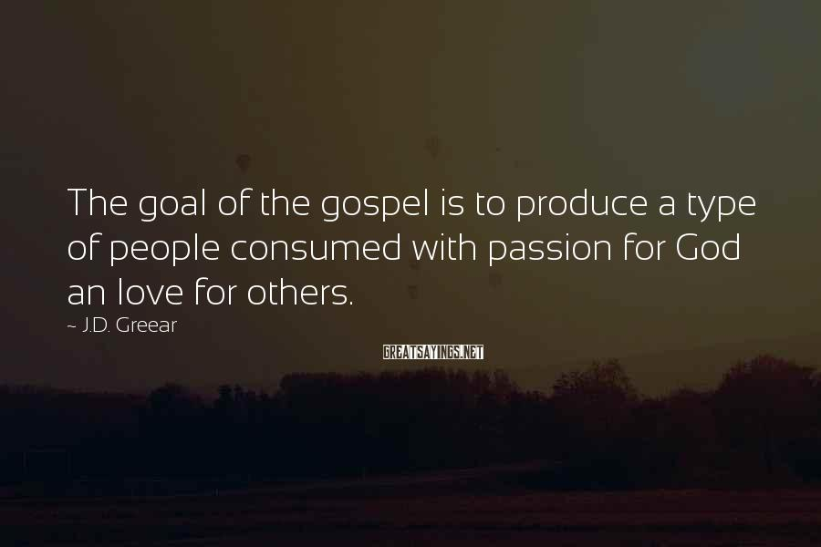 J.D. Greear Sayings: The goal of the gospel is to produce a type of people consumed with passion