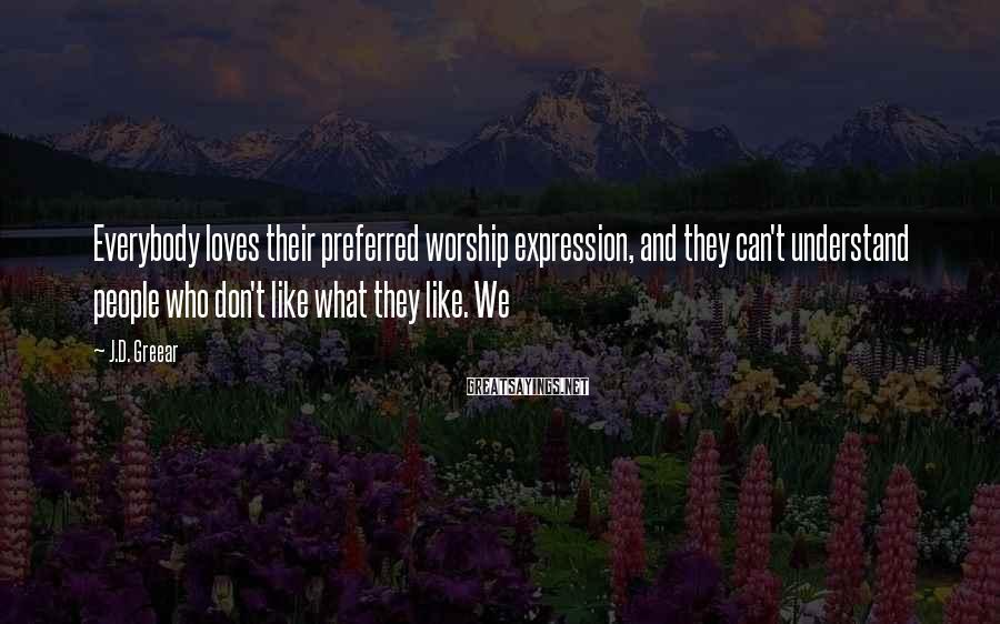 J.D. Greear Sayings: Everybody loves their preferred worship expression, and they can't understand people who don't like what