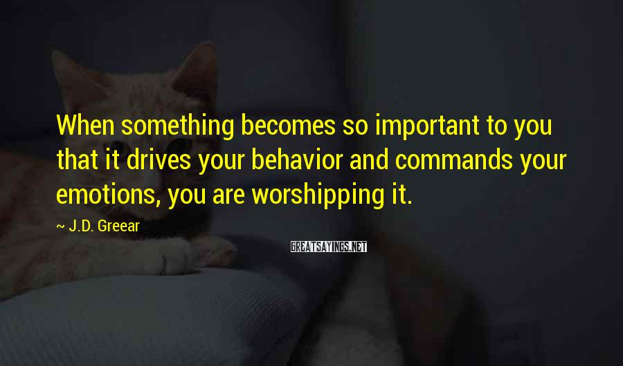 J.D. Greear Sayings: When something becomes so important to you that it drives your behavior and commands your