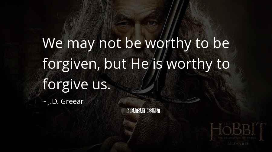 J.D. Greear Sayings: We may not be worthy to be forgiven, but He is worthy to forgive us.