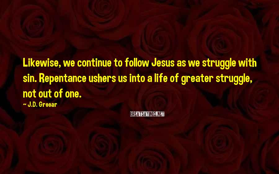 J.D. Greear Sayings: Likewise, we continue to follow Jesus as we struggle with sin. Repentance ushers us into