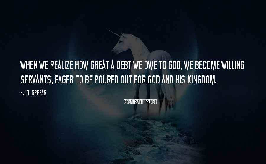 J.D. Greear Sayings: When we realize how great a debt we owe to God, we become willing servants,