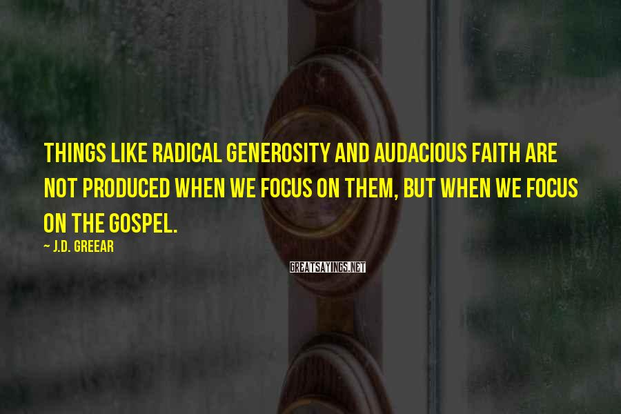J.D. Greear Sayings: Things like radical generosity and audacious faith are not produced when we focus on them,