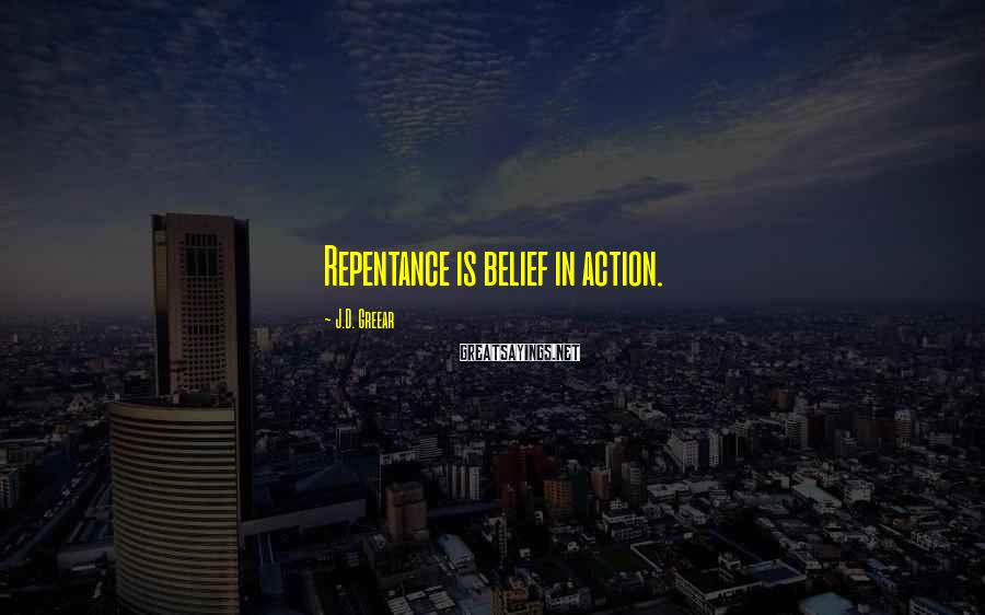 J.D. Greear Sayings: Repentance is belief in action.