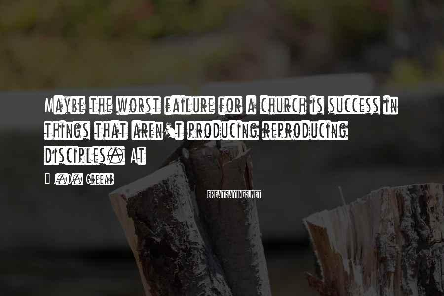 J.D. Greear Sayings: Maybe the worst failure for a church is success in things that aren't producing reproducing