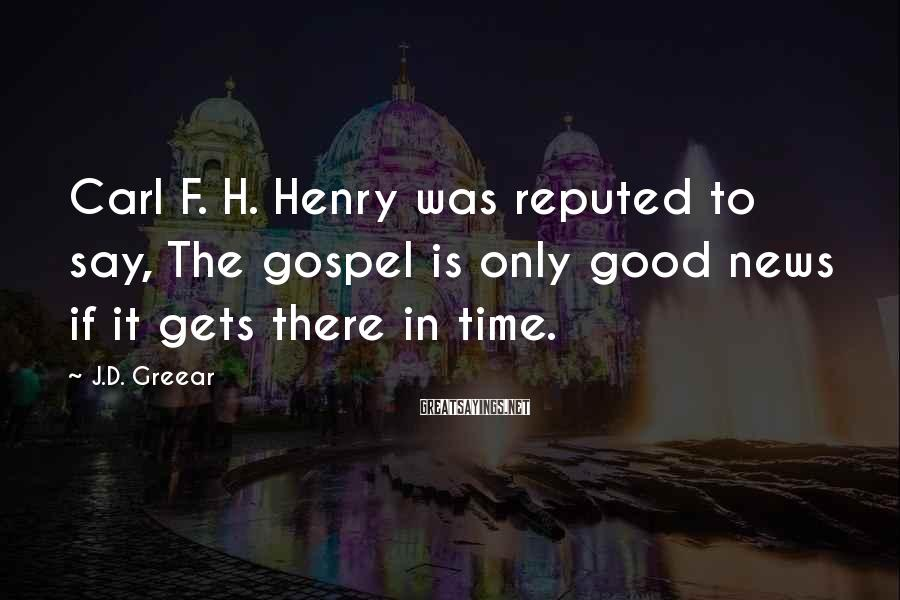 J.D. Greear Sayings: Carl F. H. Henry was reputed to say, The gospel is only good news if