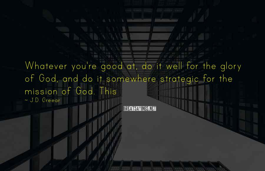J.D. Greear Sayings: Whatever you're good at, do it well for the glory of God, and do it