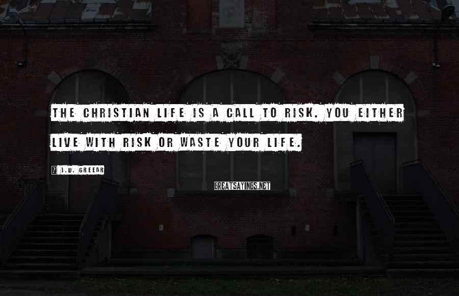 J.D. Greear Sayings: The Christian life is a call to risk. You either live with risk or waste
