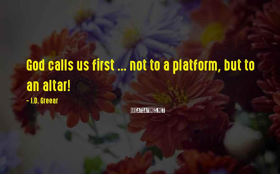 J.D. Greear Sayings: God calls us first ... not to a platform, but to an altar!
