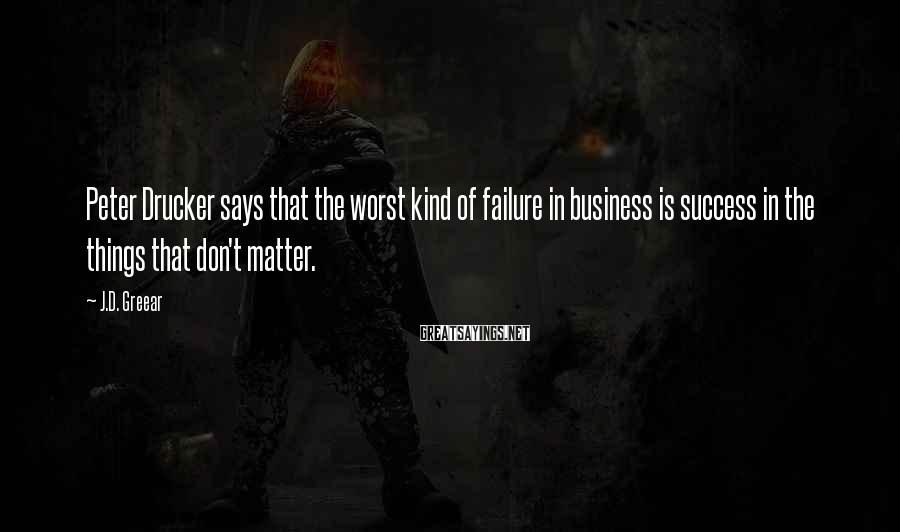 J.D. Greear Sayings: Peter Drucker says that the worst kind of failure in business is success in the