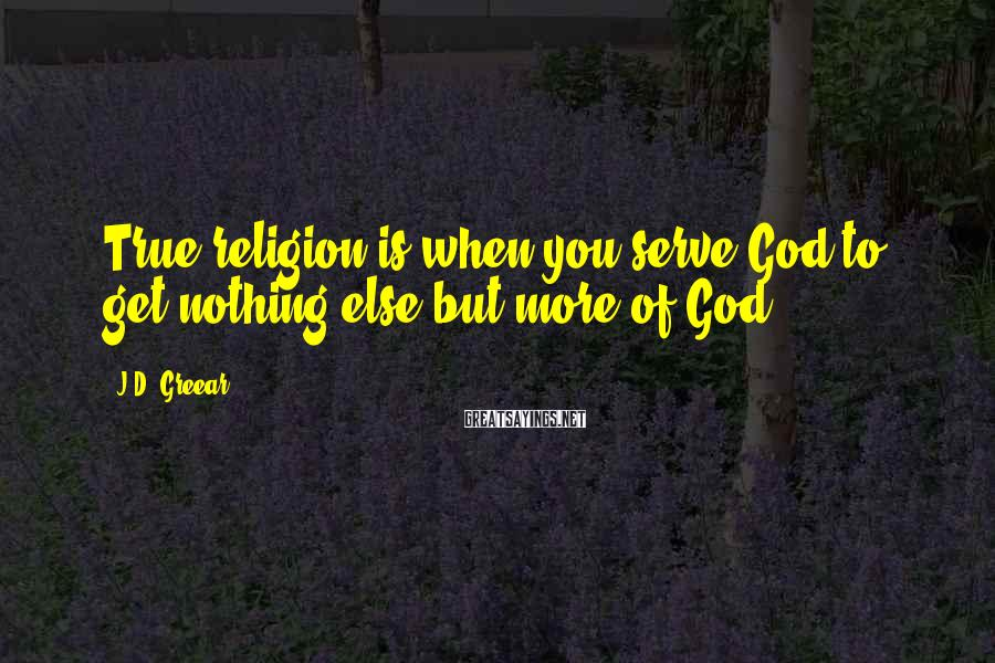 J.D. Greear Sayings: True religion is when you serve God to get nothing else but more of God.