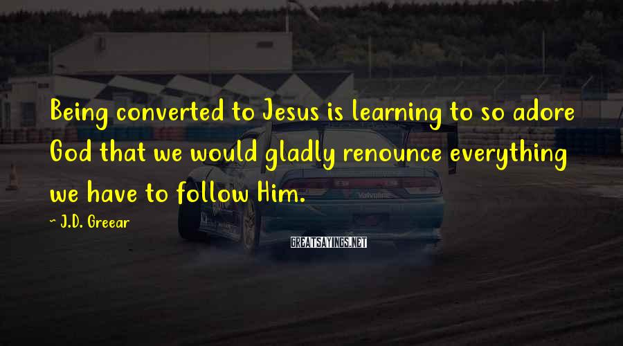 J.D. Greear Sayings: Being converted to Jesus is learning to so adore God that we would gladly renounce