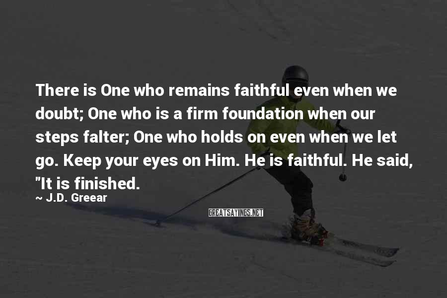 J.D. Greear Sayings: There is One who remains faithful even when we doubt; One who is a firm