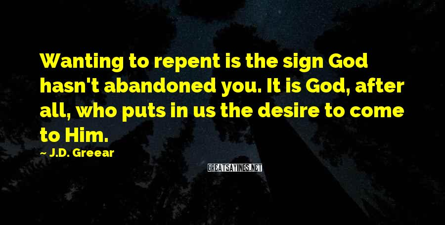 J.D. Greear Sayings: Wanting to repent is the sign God hasn't abandoned you. It is God, after all,