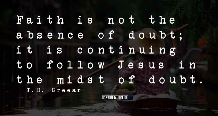 J.D. Greear Sayings: Faith is not the absence of doubt; it is continuing to follow Jesus in the