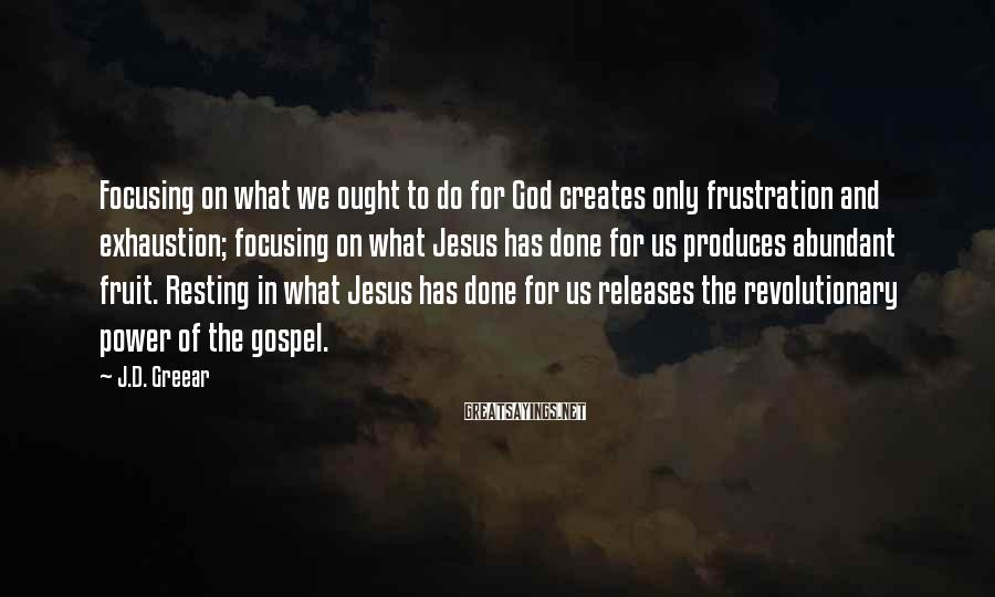 J.D. Greear Sayings: Focusing on what we ought to do for God creates only frustration and exhaustion; focusing