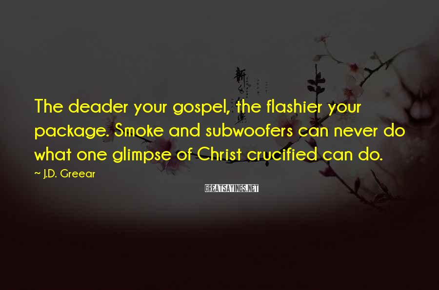 J.D. Greear Sayings: The deader your gospel, the flashier your package. Smoke and subwoofers can never do what