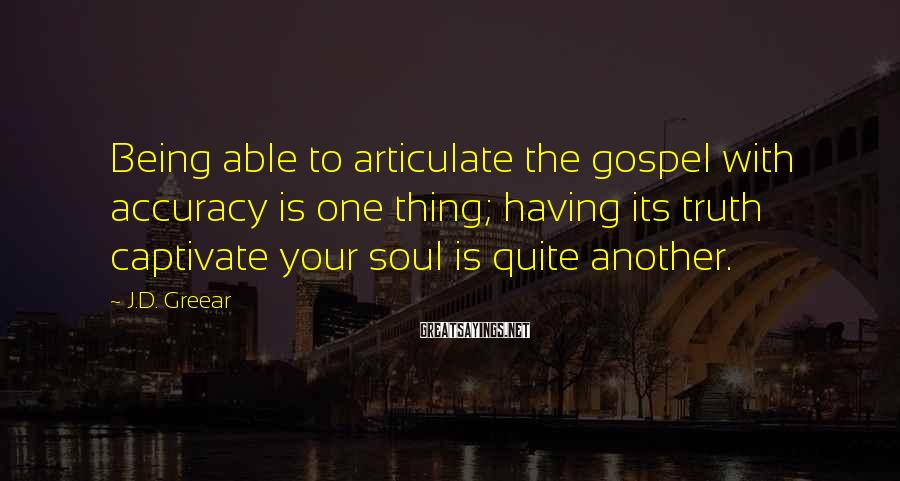 J.D. Greear Sayings: Being able to articulate the gospel with accuracy is one thing; having its truth captivate