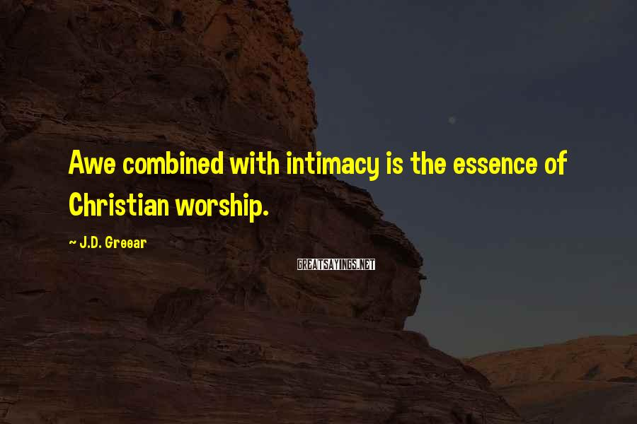 J.D. Greear Sayings: Awe combined with intimacy is the essence of Christian worship.