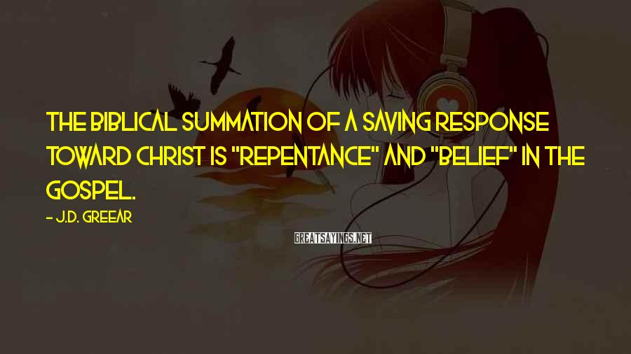 """J.D. Greear Sayings: The biblical summation of a saving response toward Christ is """"repentance"""" and """"belief"""" in the"""
