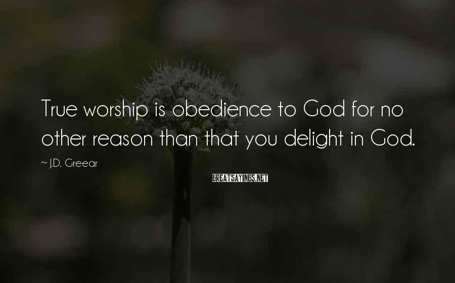 J.D. Greear Sayings: True worship is obedience to God for no other reason than that you delight in