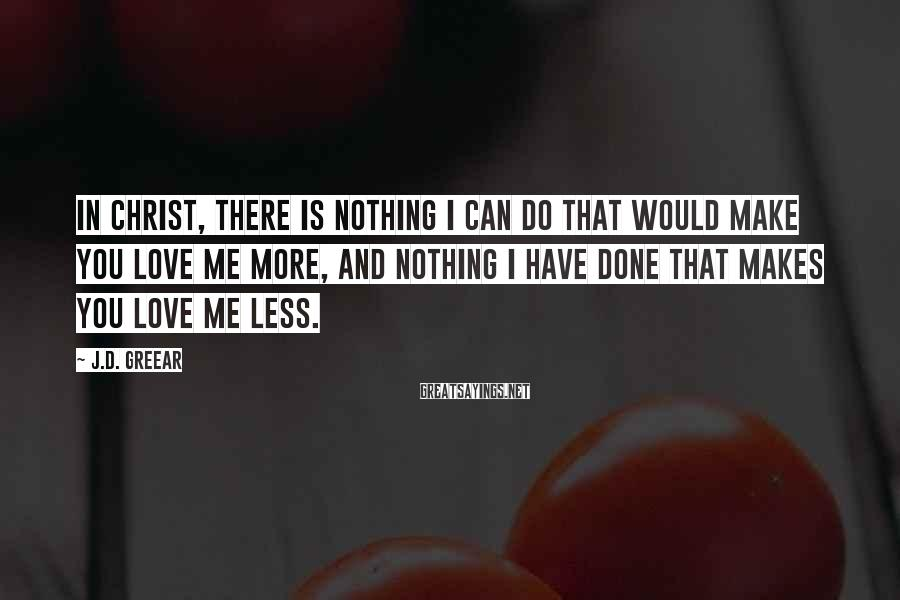J.D. Greear Sayings: In Christ, there is nothing I can do that would make You love me more,