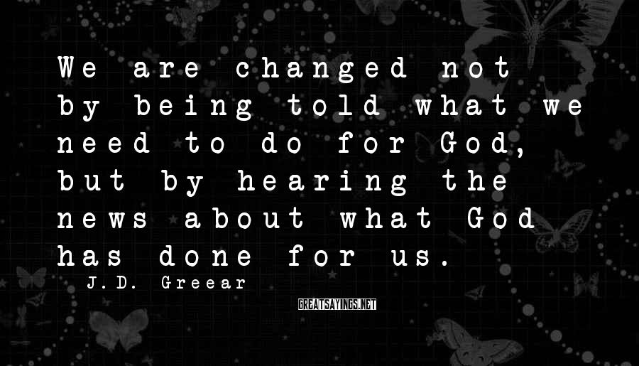 J.D. Greear Sayings: We are changed not by being told what we need to do for God, but