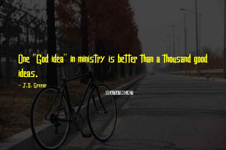 """J.D. Greear Sayings: One """"God idea"""" in ministry is better than a thousand good ideas."""
