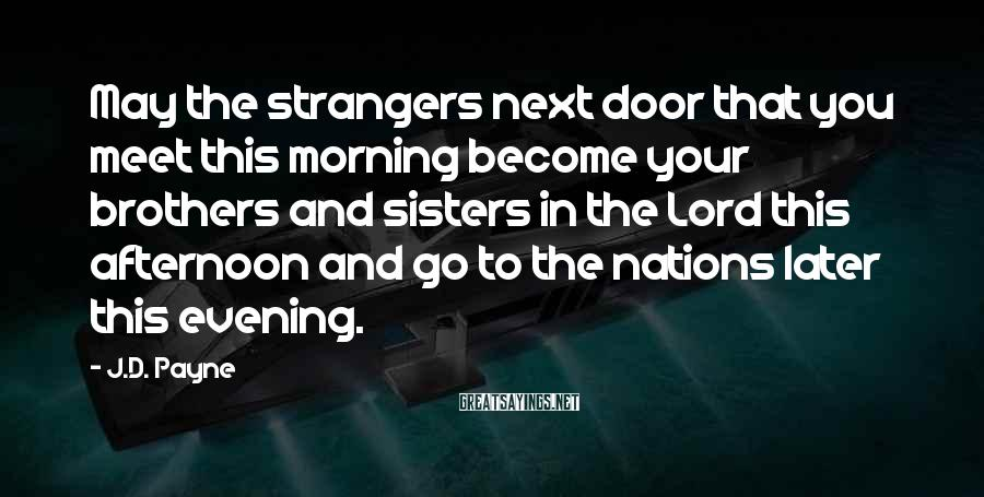 J.D. Payne Sayings: May the strangers next door that you meet this morning become your brothers and sisters