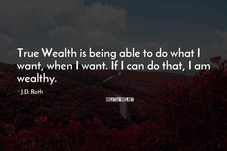 J.D. Roth Sayings: True Wealth is being able to do what I want, when I want. If I