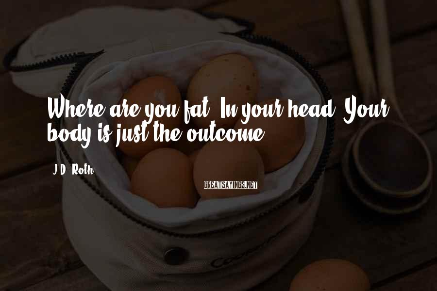J.D. Roth Sayings: Where are you fat? In your head! Your body is just the outcome!