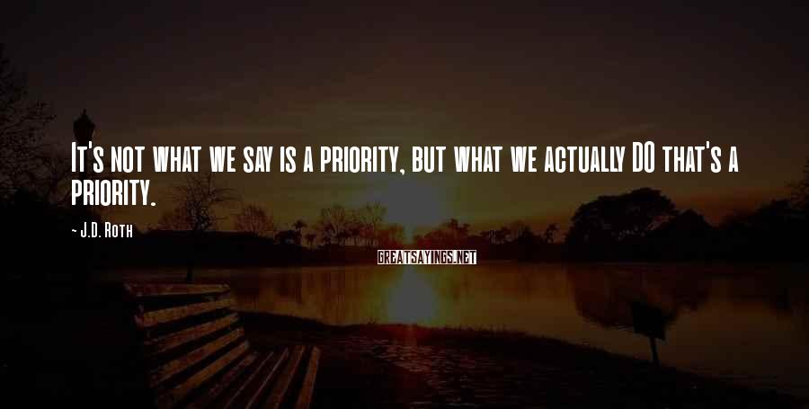 J.D. Roth Sayings: It's not what we say is a priority, but what we actually DO that's a