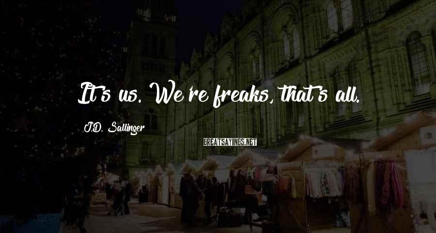 J.D. Sallinger Sayings: It's us. We're freaks, that's all.