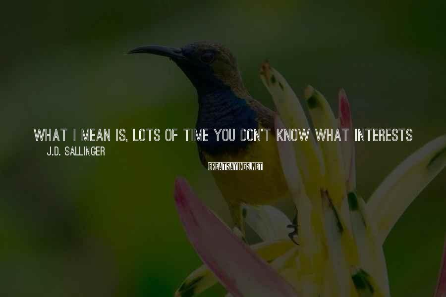 J.D. Sallinger Sayings: What I mean is, lots of time you don't know what interests you most till