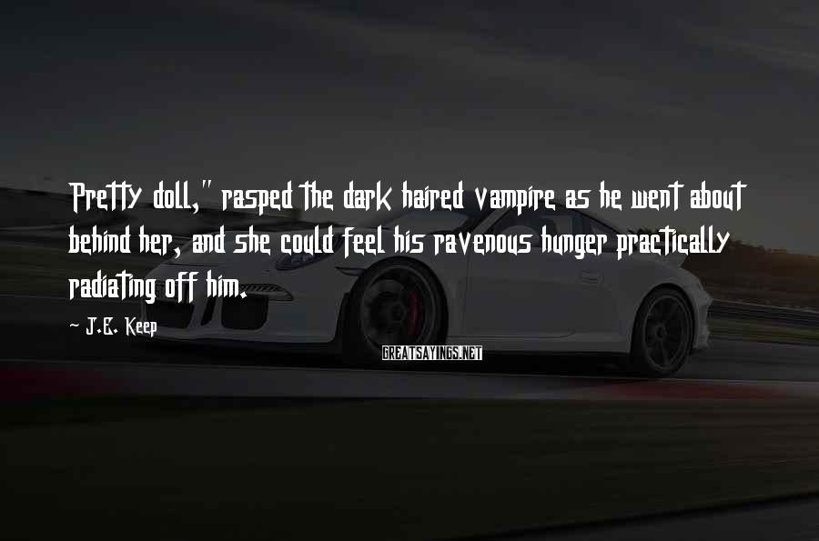 "J.E. Keep Sayings: Pretty doll,"" rasped the dark haired vampire as he went about behind her, and she"