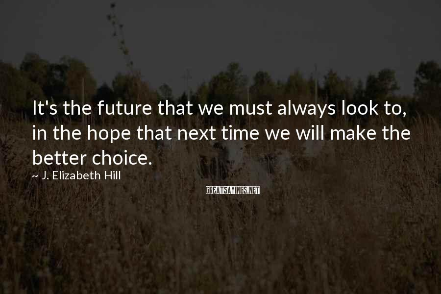 J. Elizabeth Hill Sayings: It's the future that we must always look to, in the hope that next time