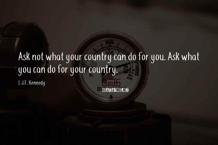 J.F. Kennedy Sayings: Ask not what your country can do for you. Ask what you can do for