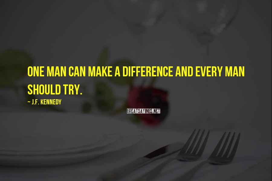 J.F. Kennedy Sayings: One man can make a difference and every man should try.
