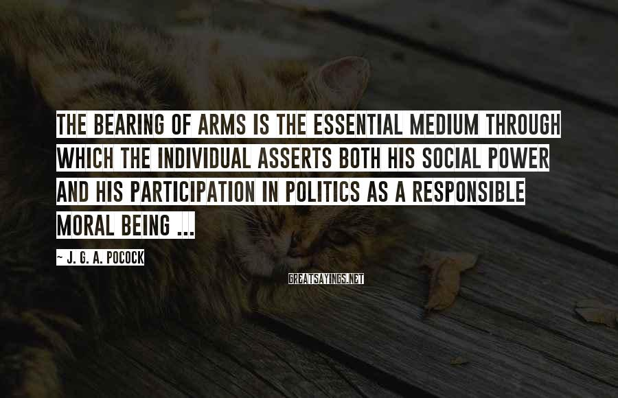 J. G. A. Pocock Sayings: The bearing of arms is the essential medium through which the individual asserts both his