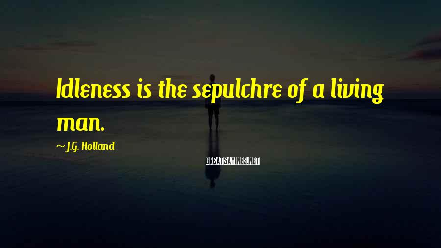 J.G. Holland Sayings: Idleness is the sepulchre of a living man.