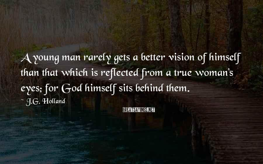 J.G. Holland Sayings: A young man rarely gets a better vision of himself than that which is reflected
